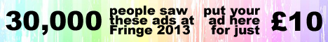 30,000 people saw these ads at Fringe 2013. Advertise here from just ten pounds.